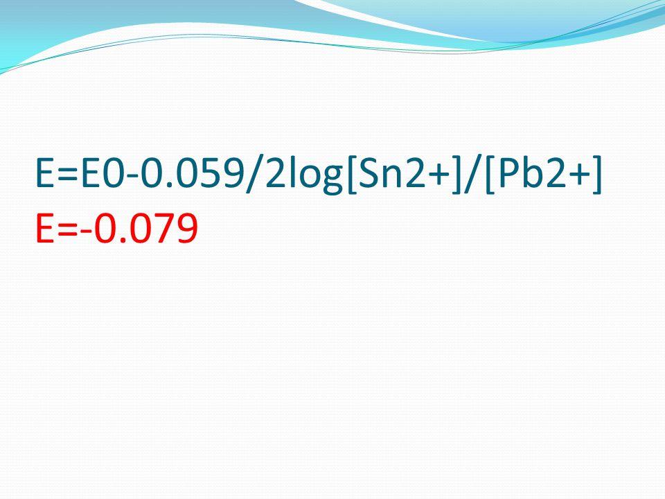 E=E0-0.059/2log[Sn2+]/[Pb2+] E=-0.079
